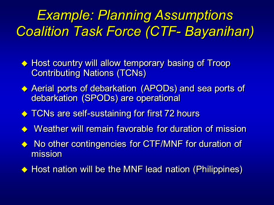 Example: Planning Assumptions Coalition Task Force (CTF- Bayanihan) u Host country will allow temporary basing of Troop Contributing Nations (TCNs) u