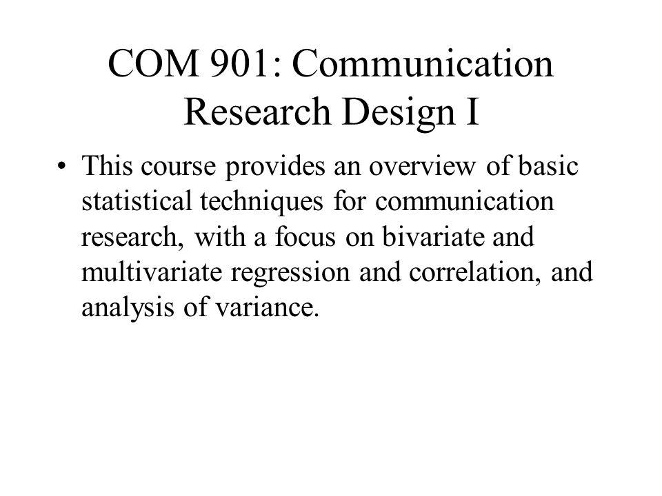 COM 901: Communication Research Design I This course provides an overview of basic statistical techniques for communication research, with a focus on