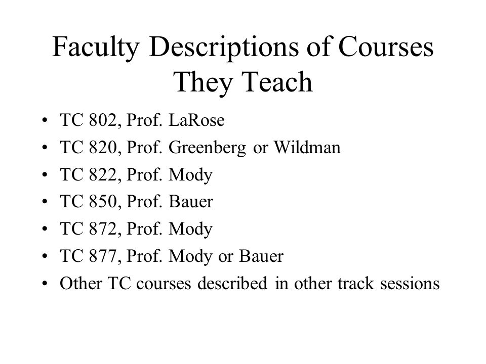 Faculty Descriptions of Courses They Teach TC 802, Prof. LaRose TC 820, Prof. Greenberg or Wildman TC 822, Prof. Mody TC 850, Prof. Bauer TC 872, Prof