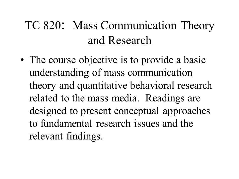 TC 820 : Mass Communication Theory and Research The course objective is to provide a basic understanding of mass communication theory and quantitative