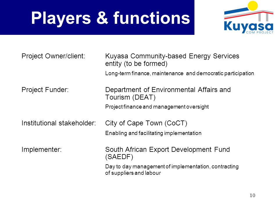 10 Background Project Owner/client: Kuyasa Community-based Energy Services entity (to be formed) Long-term finance, maintenance and democratic participation Project Funder: Department of Environmental Affairs and Tourism (DEAT) Project finance and management oversight Institutional stakeholder:City of Cape Town (CoCT) Enabling and facilitating implementation Implementer: South African Export Development Fund (SAEDF) Day to day management of implementation, contracting of suppliers and labour Players & functions