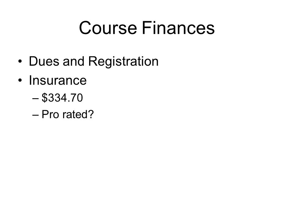 Course Finances Dues and Registration Insurance –$334.70 –Pro rated?