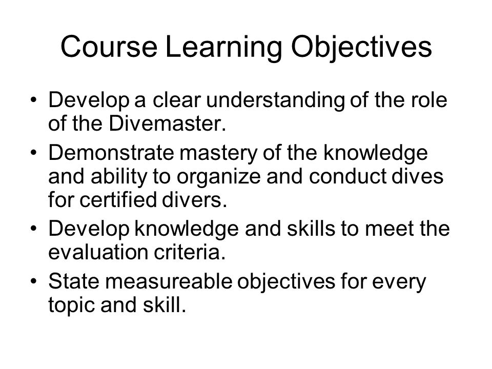 Course Learning Objectives Develop a clear understanding of the role of the Divemaster. Demonstrate mastery of the knowledge and ability to organize a