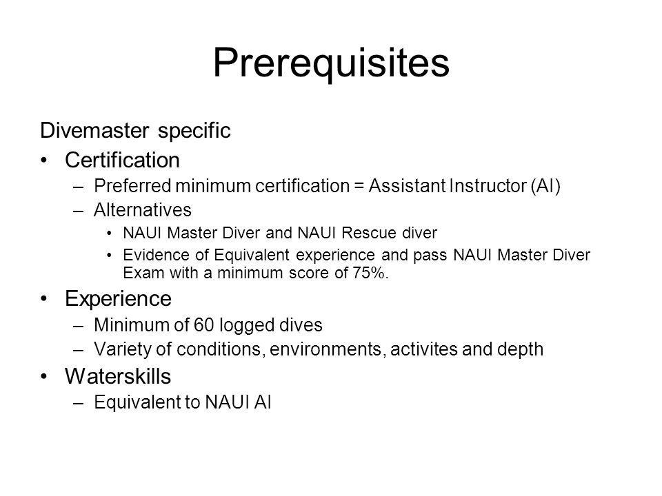 Prerequisites Divemaster specific Certification –Preferred minimum certification = Assistant Instructor (AI) –Alternatives NAUI Master Diver and NAUI
