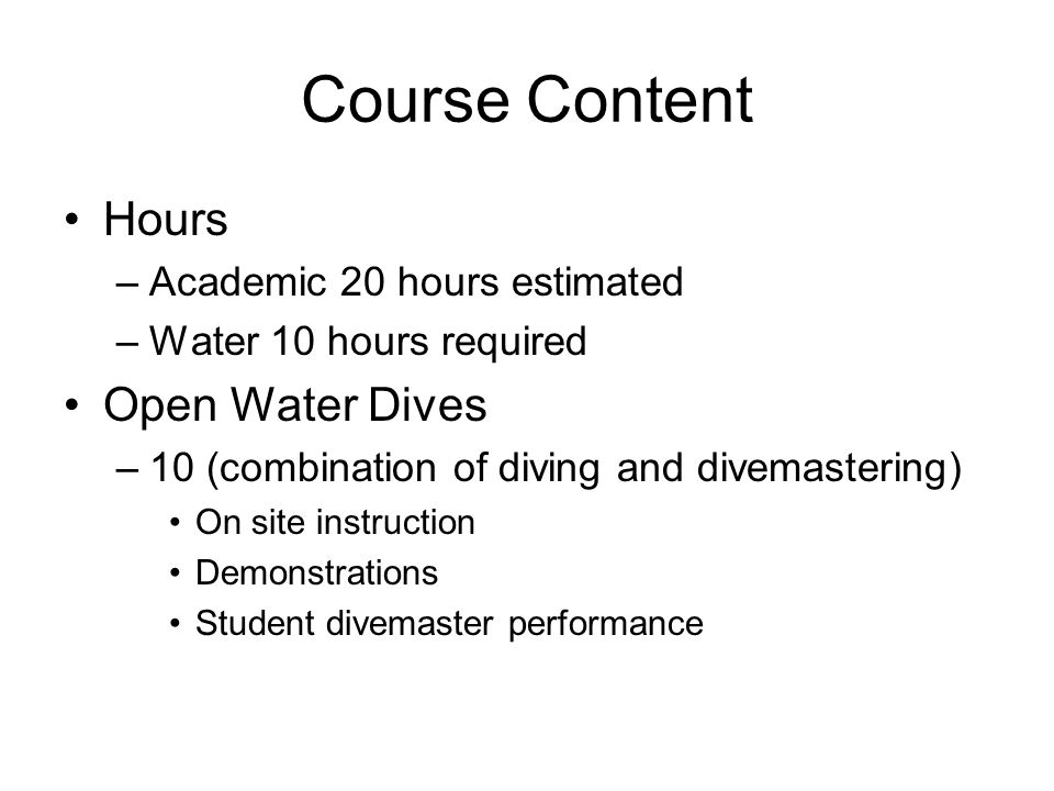 Course Content Hours –Academic 20 hours estimated –Water 10 hours required Open Water Dives –10 (combination of diving and divemastering) On site inst