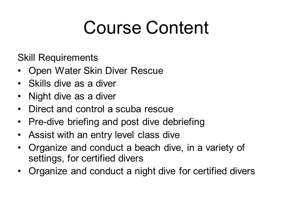 Course Content Skill Requirements Open Water Skin Diver Rescue Skills dive as a diver Night dive as a diver Direct and control a scuba rescue Pre-dive