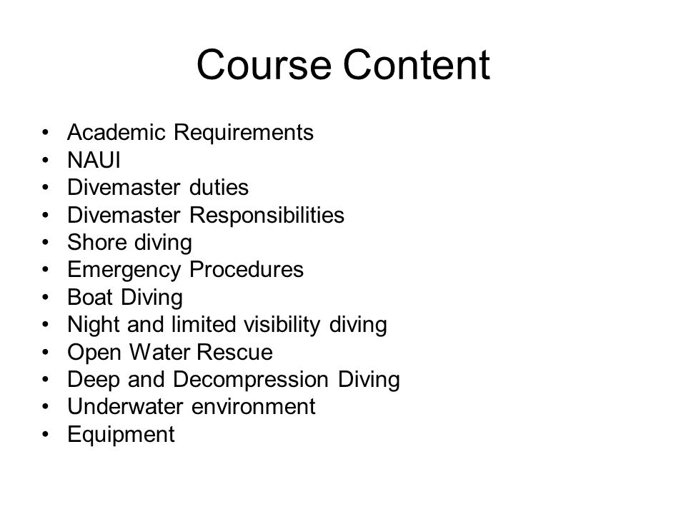 Course Content Academic Requirements NAUI Divemaster duties Divemaster Responsibilities Shore diving Emergency Procedures Boat Diving Night and limite