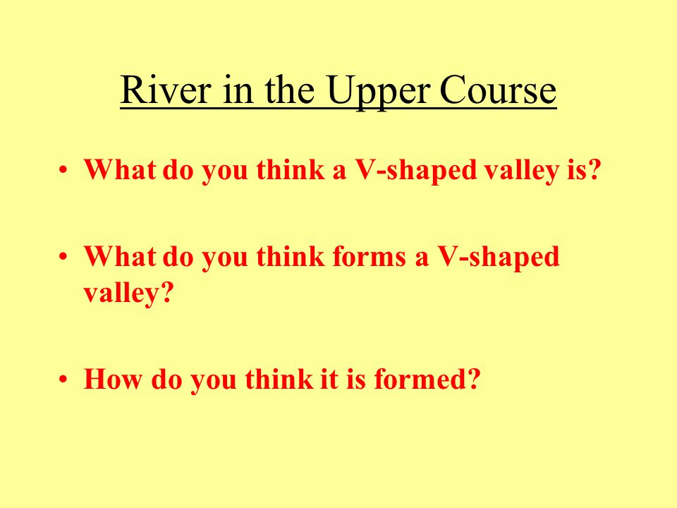 River in the Upper Course What do you think a V-shaped valley is? What do you think forms a V-shaped valley? How do you think it is formed?