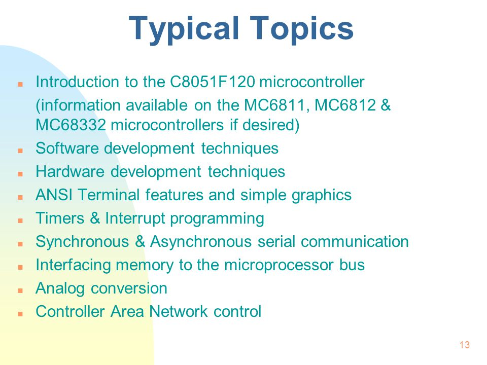 13 Typical Topics n Introduction to the C8051F120 microcontroller (information available on the MC6811, MC6812 & MC68332 microcontrollers if desired) n Software development techniques n Hardware development techniques n ANSI Terminal features and simple graphics n Timers & Interrupt programming n Synchronous & Asynchronous serial communication n Interfacing memory to the microprocessor bus n Analog conversion n Controller Area Network control