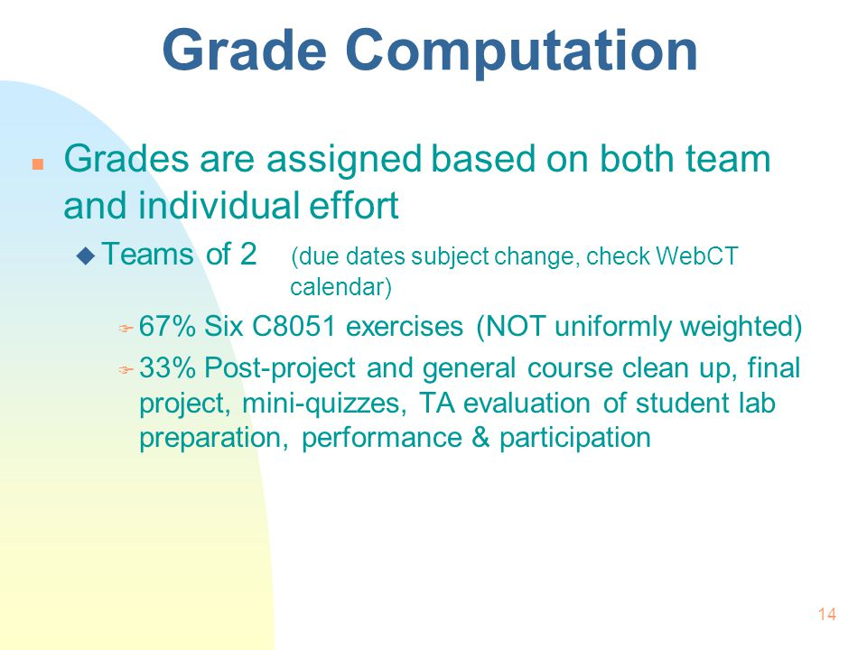 14 Grade Computation n Grades are assigned based on both team and individual effort u Teams of 2 (due dates subject change, check WebCT calendar) F 67%Six C8051 exercises (NOT uniformly weighted) F 33%Post-project and general course clean up, final project, mini-quizzes, TA evaluation of student lab preparation, performance & participation