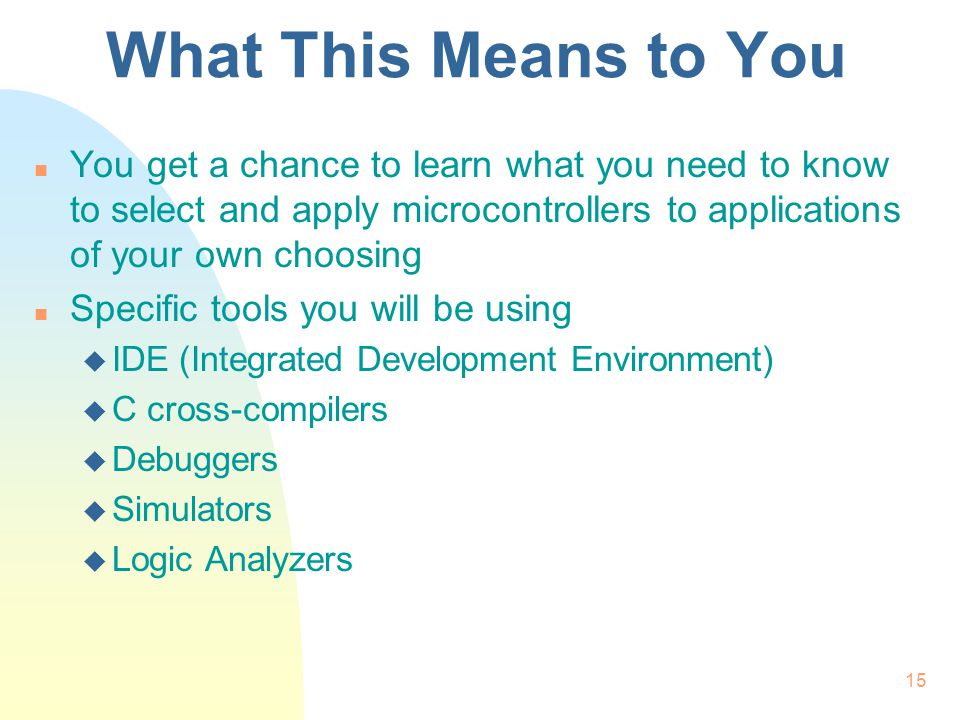 15 What This Means to You n You get a chance to learn what you need to know to select and apply microcontrollers to applications of your own choosing