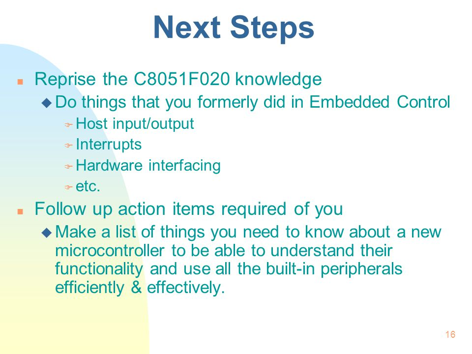 16 Next Steps n Reprise the C8051F020 knowledge u Do things that you formerly did in Embedded Control F Host input/output F Interrupts F Hardware inte