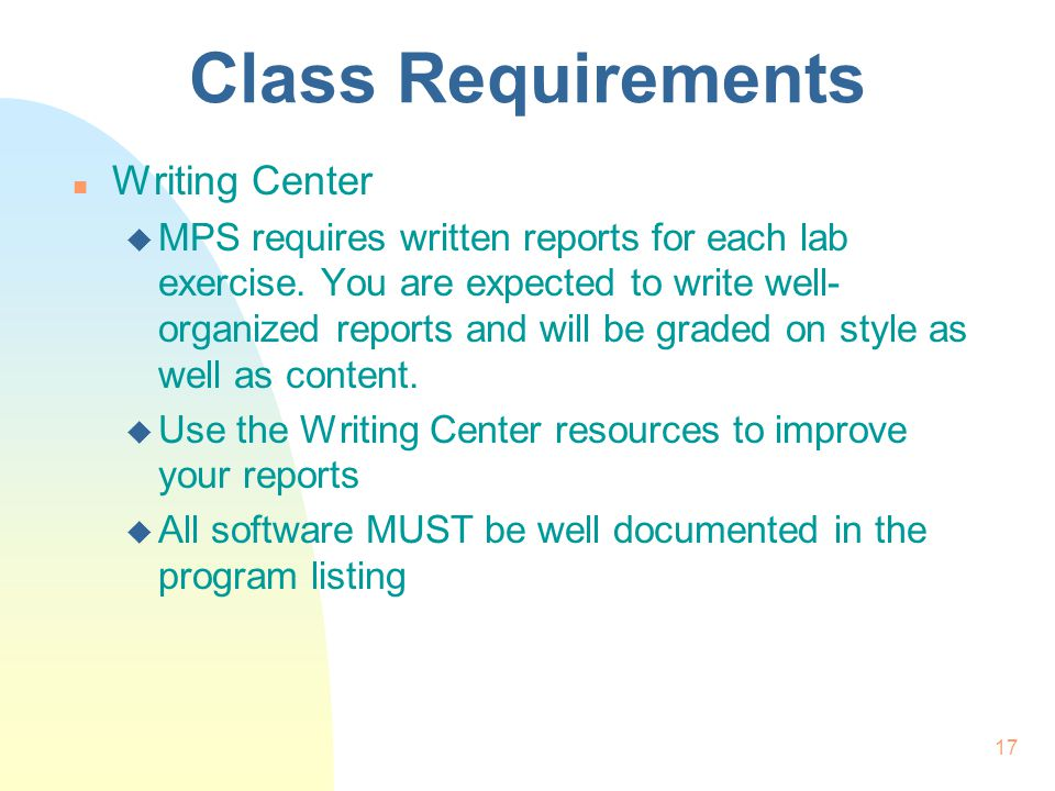 17 Class Requirements n Writing Center u MPS requires written reports for each lab exercise.