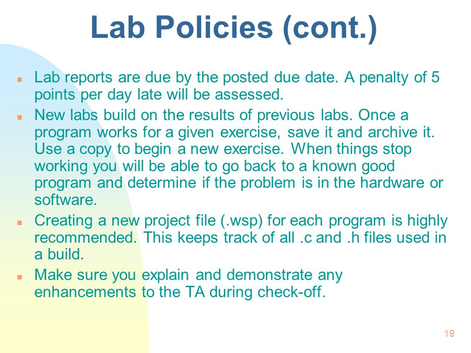 19 Lab Policies (cont.) n Lab reports are due by the posted due date. A penalty of 5 points per day late will be assessed. n New labs build on the res