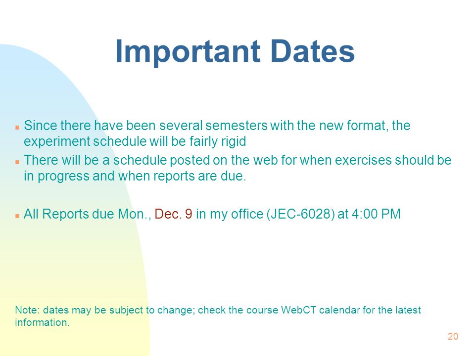 20 Important Dates n Since there have been several semesters with the new format, the experiment schedule will be fairly rigid n There will be a sched