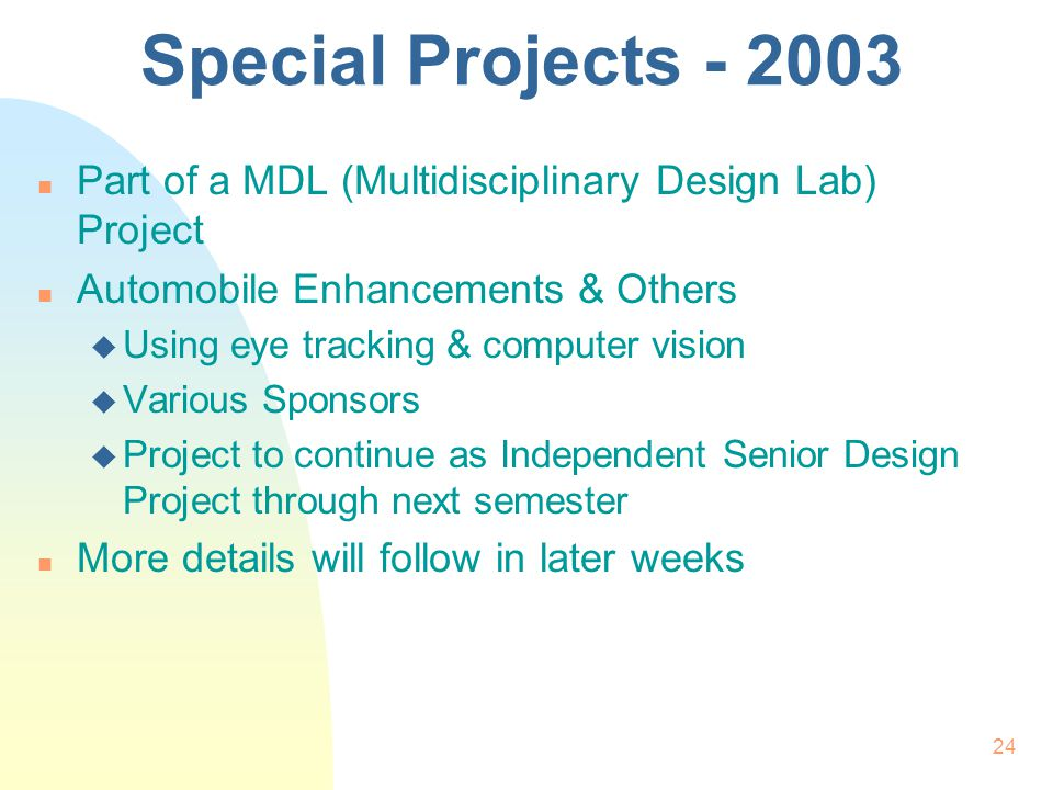 24 Special Projects - 2003 n Part of a MDL (Multidisciplinary Design Lab) Project n Automobile Enhancements & Others u Using eye tracking & computer vision u Various Sponsors u Project to continue as Independent Senior Design Project through next semester n More details will follow in later weeks