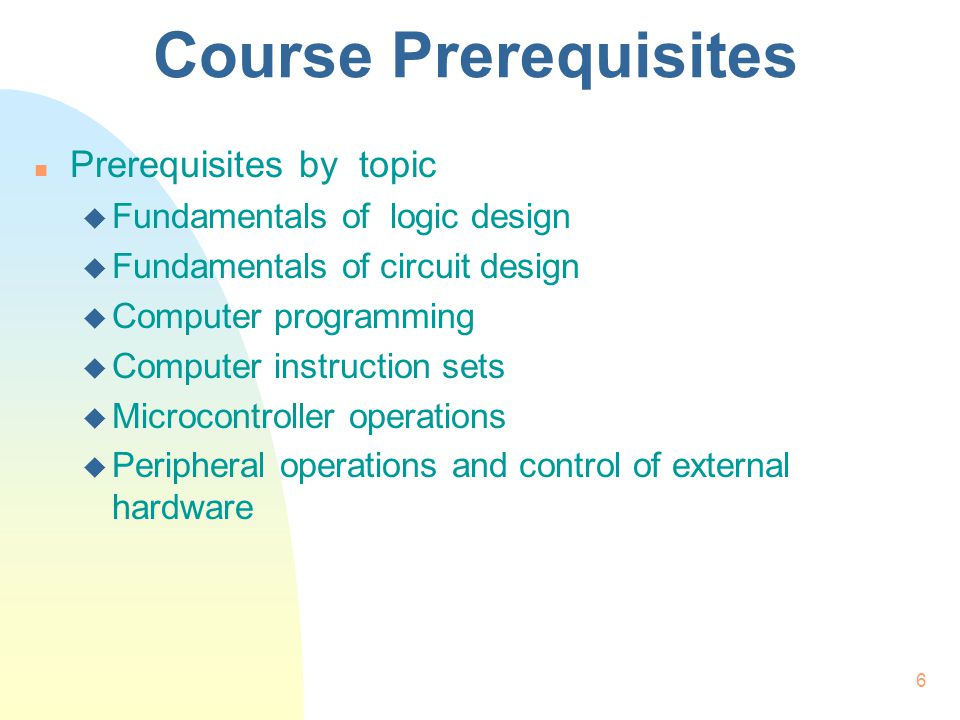 6 Course Prerequisites n Prerequisites by topic u Fundamentals of logic design u Fundamentals of circuit design u Computer programming u Computer inst