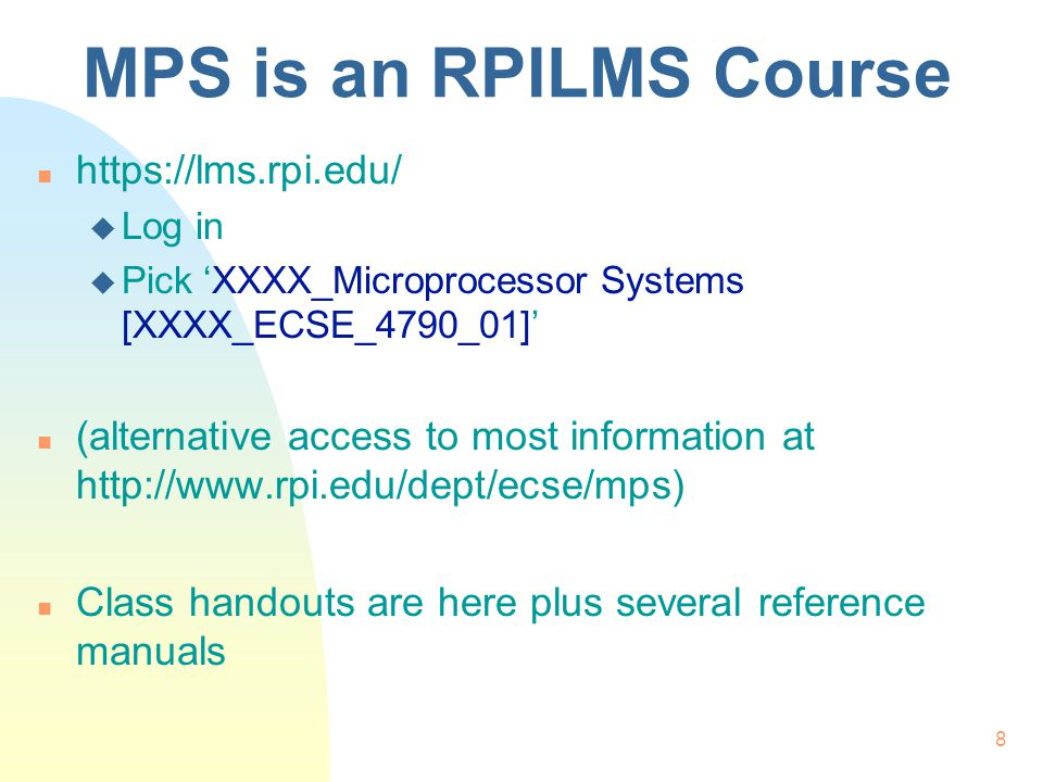 8 MPS is an RPILMS Course n https://lms.rpi.edu/ u Log in u Pick XXXX_Microprocessor Systems [XXXX_ECSE_4790_01] n (alternative access to most information at http://www.rpi.edu/dept/ecse/mps) n Class handouts are here plus several reference manuals
