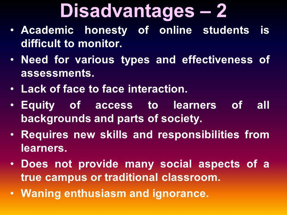 Disadvantages – 2 Academic honesty of online students is difficult to monitor.
