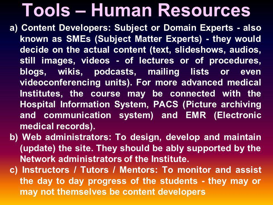 Tools – Human Resources a) Content Developers: Subject or Domain Experts - also known as SMEs (Subject Matter Experts) - they would decide on the actual content (text, slideshows, audios, still images, videos - of lectures or of procedures, blogs, wikis, podcasts, mailing lists or even videoconferencing units).