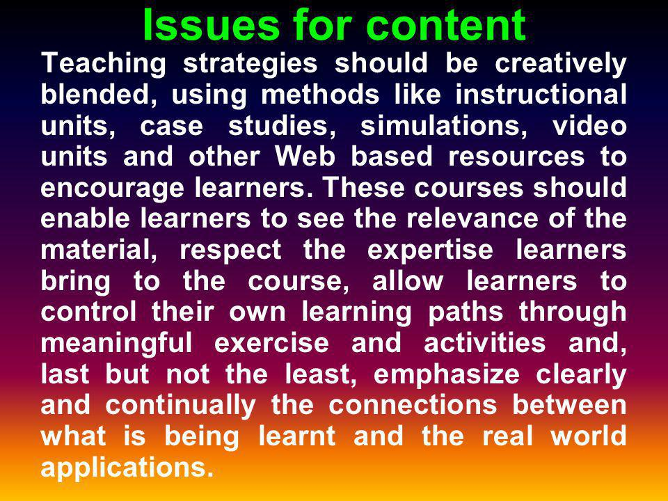 Issues for content Teaching strategies should be creatively blended, using methods like instructional units, case studies, simulations, video units and other Web based resources to encourage learners.