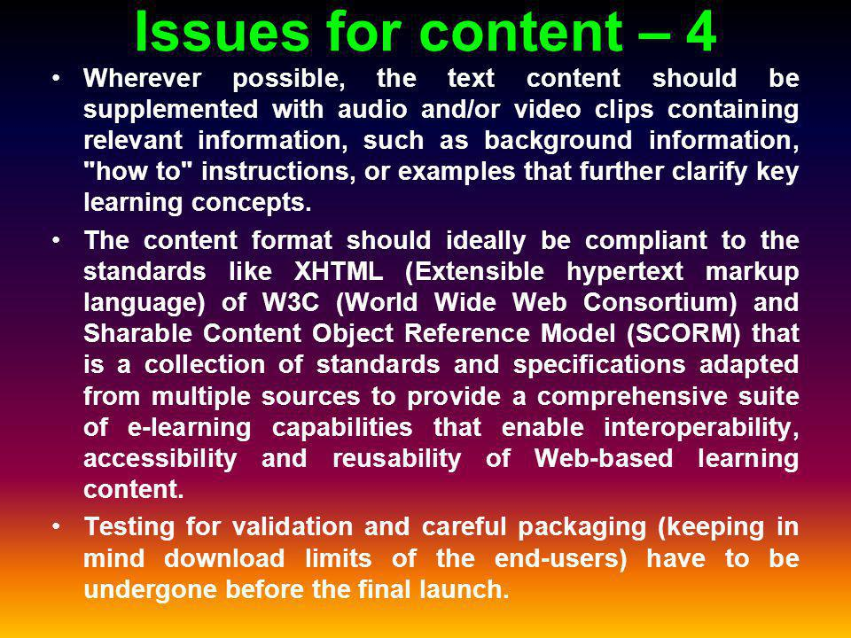 Issues for content – 4 Wherever possible, the text content should be supplemented with audio and/or video clips containing relevant information, such as background information, how to instructions, or examples that further clarify key learning concepts.
