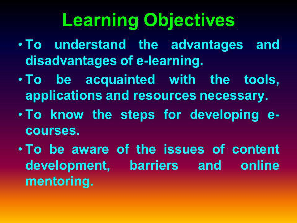 Learning Objectives To understand the advantages and disadvantages of e-learning.