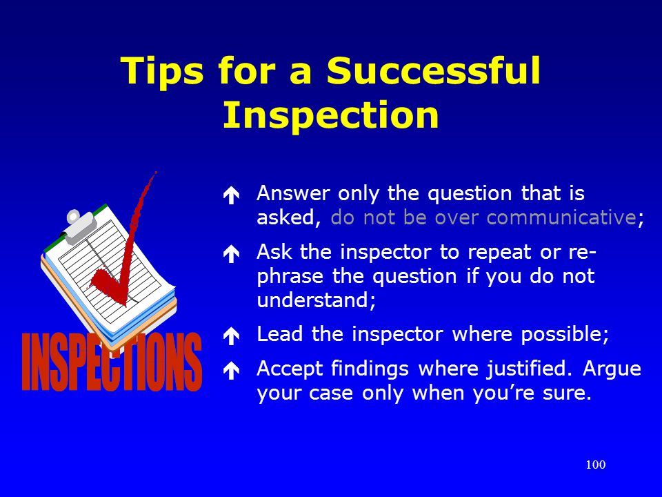 100 Tips for a Successful Inspection éAnswer only the question that is asked, do not be over communicative; éAsk the inspector to repeat or re- phrase