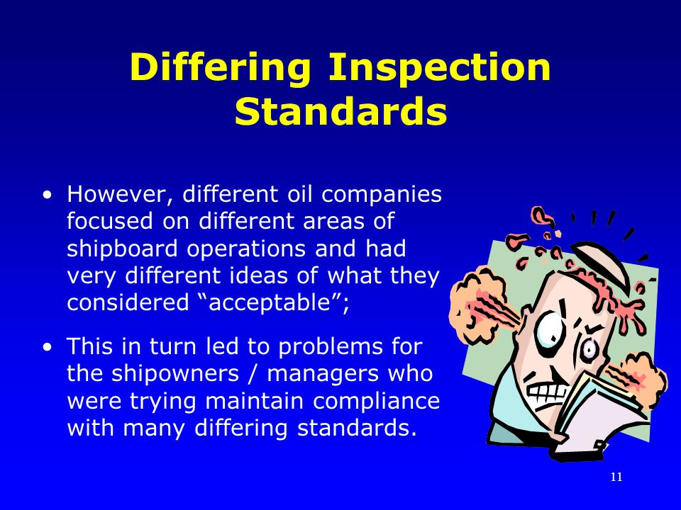 11 Differing Inspection Standards However, different oil companies focused on different areas of shipboard operations and had very different ideas of