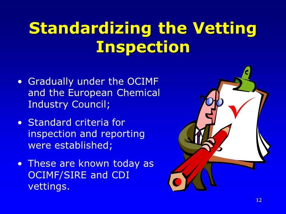 12 Standardizing the Vetting Inspection Gradually under the OCIMF and the European Chemical Industry Council; Standard criteria for inspection and rep