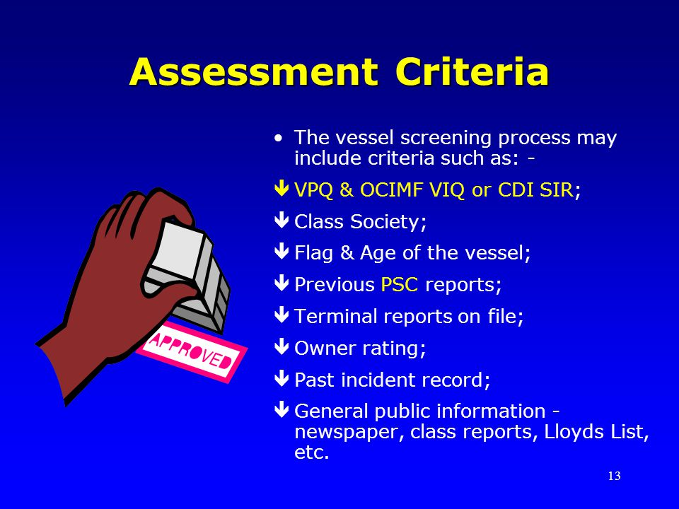 13 Assessment Criteria The vessel screening process may include criteria such as: - êVPQ & OCIMF VIQ or CDI SIR; êClass Society; êFlag & Age of the ve