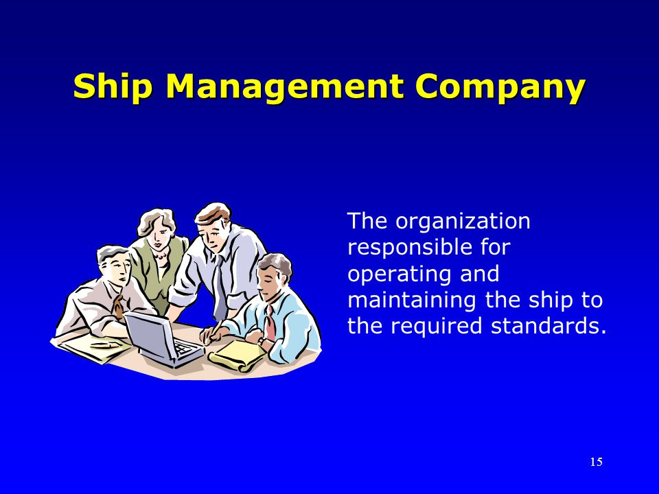 15 Ship Management Company The organization responsible for operating and maintaining the ship to the required standards.