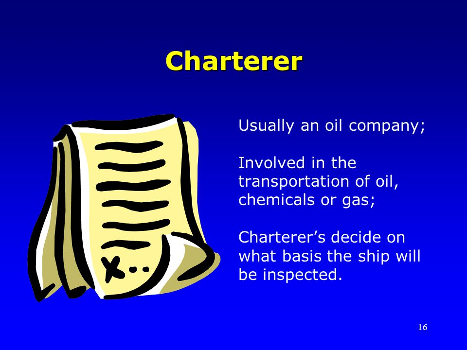 16 Charterer Usually an oil company; Involved in the transportation of oil, chemicals or gas; Charterers decide on what basis the ship will be inspected.