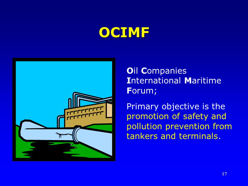 17 OCIMF Oil Companies International Maritime Forum; Primary objective is the promotion of safety and pollution prevention from tankers and terminals.