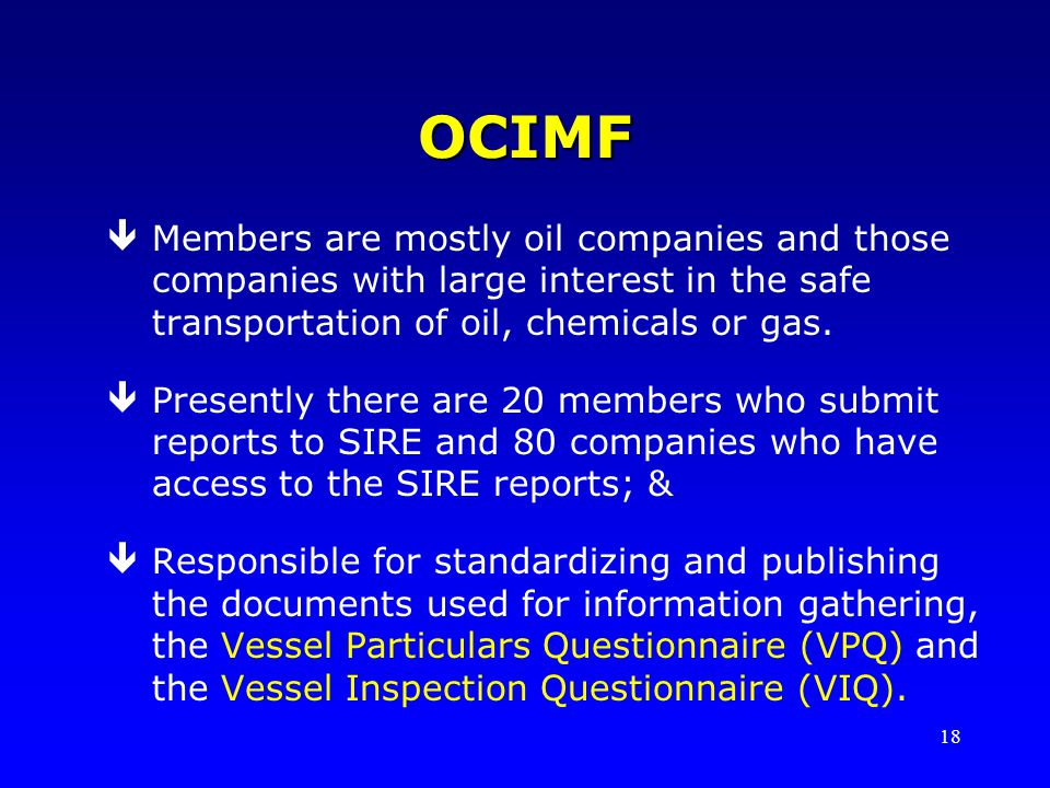 18 OCIMF êMembers are mostly oil companies and those companies with large interest in the safe transportation of oil, chemicals or gas. êPresently the