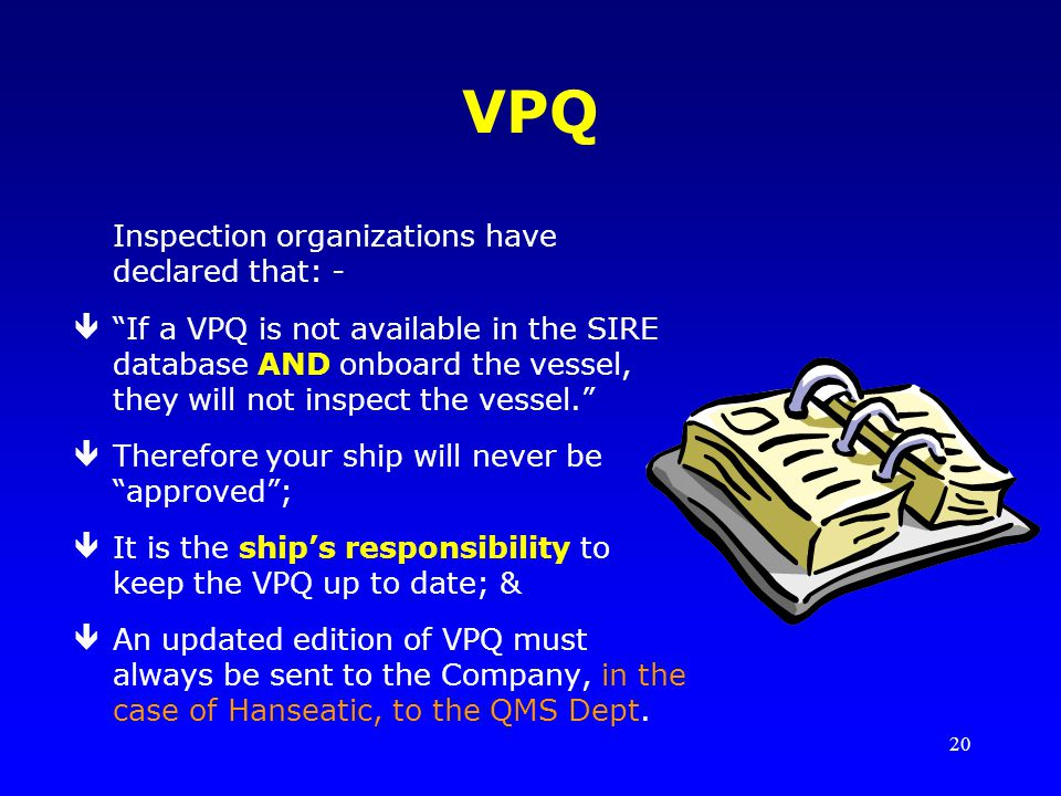 20 VPQ Inspection organizations have declared that: - êIf a VPQ is not available in the SIRE database AND onboard the vessel, they will not inspect the vessel.