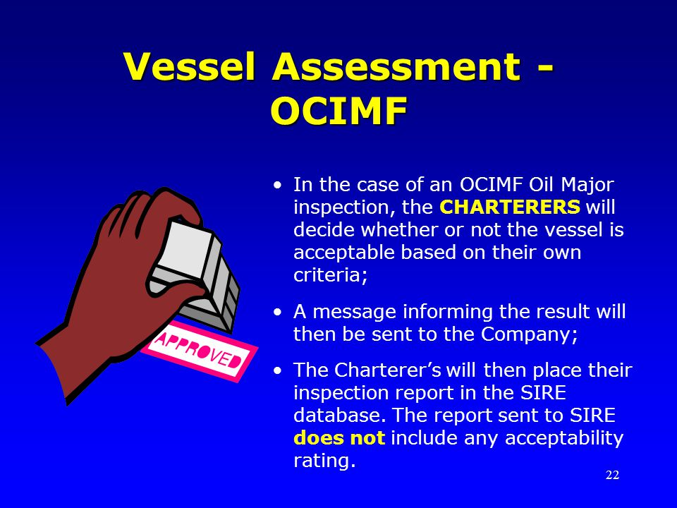 22 Vessel Assessment - OCIMF In the case of an OCIMF Oil Major inspection, the CHARTERERS will decide whether or not the vessel is acceptable based on their own criteria; A message informing the result will then be sent to the Company; The Charterers will then place their inspection report in the SIRE database.