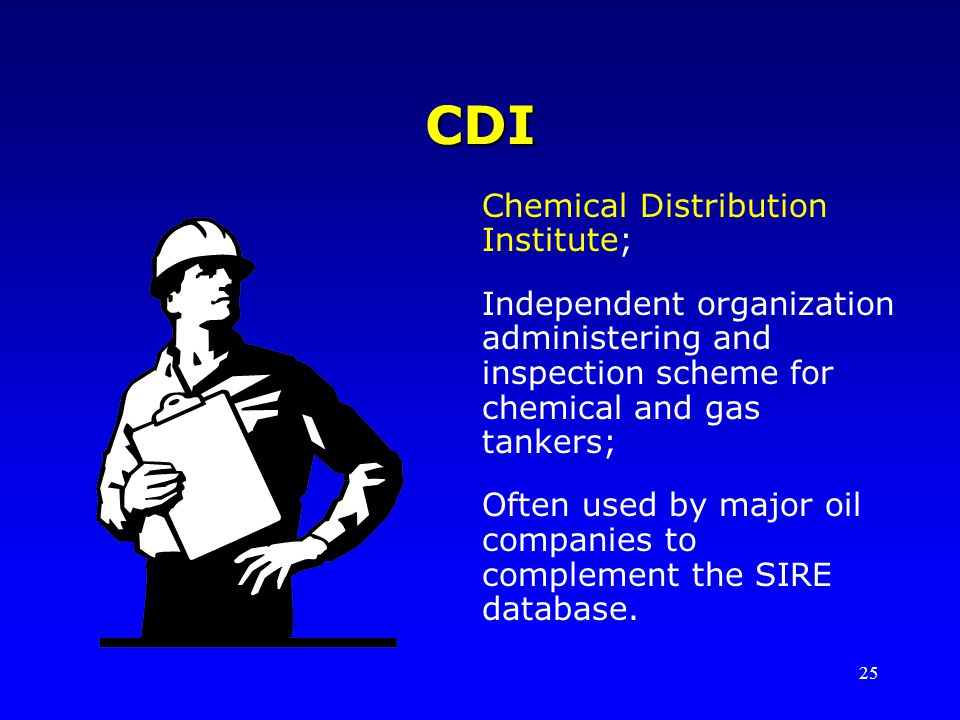 25 CDI Chemical Distribution Institute; Independent organization administering and inspection scheme for chemical and gas tankers; Often used by major oil companies to complement the SIRE database.