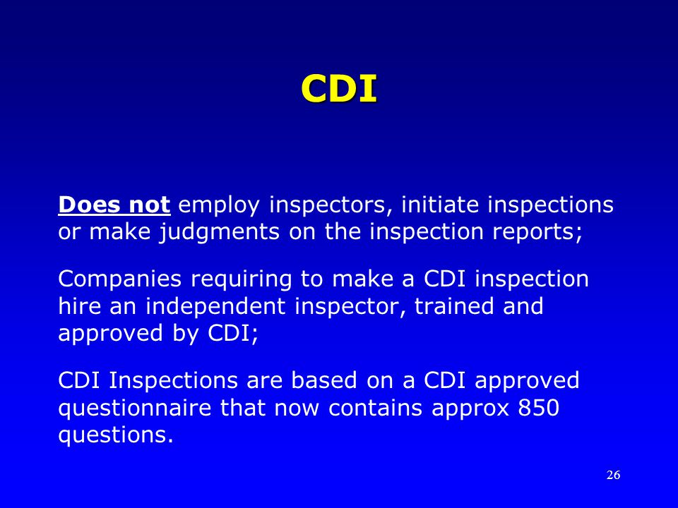 26 CDI Does not employ inspectors, initiate inspections or make judgments on the inspection reports; Companies requiring to make a CDI inspection hire