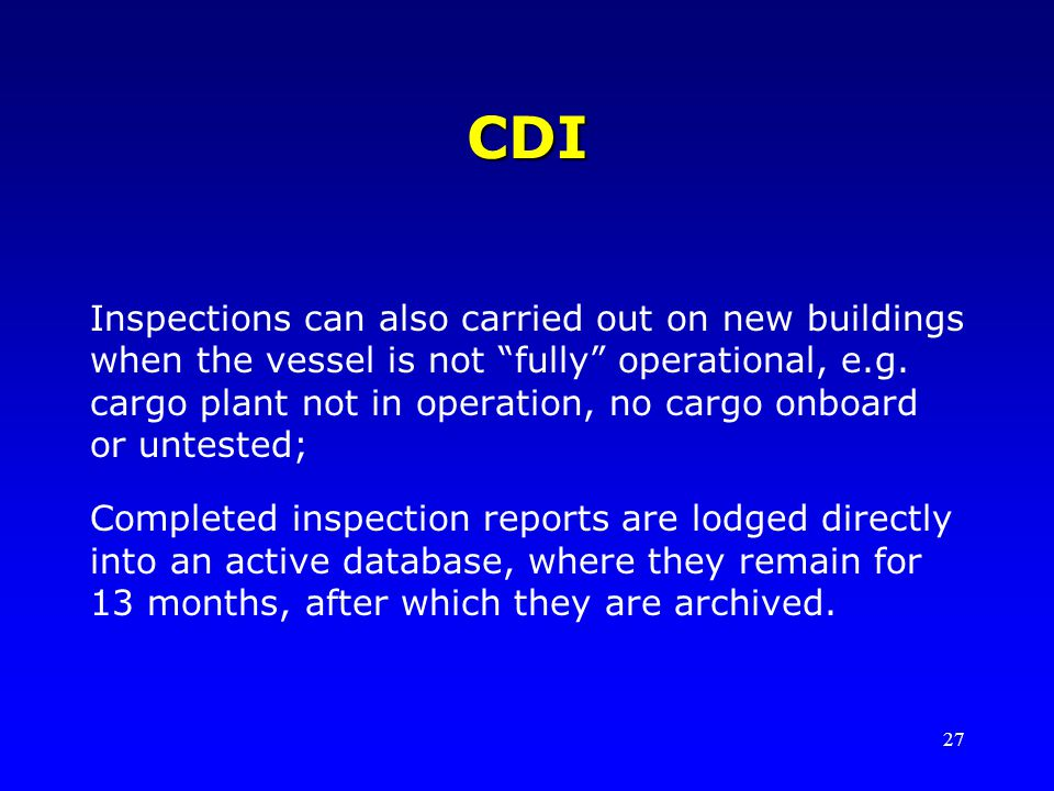 27 CDI Inspections can also carried out on new buildings when the vessel is not fully operational, e.g. cargo plant not in operation, no cargo onboard