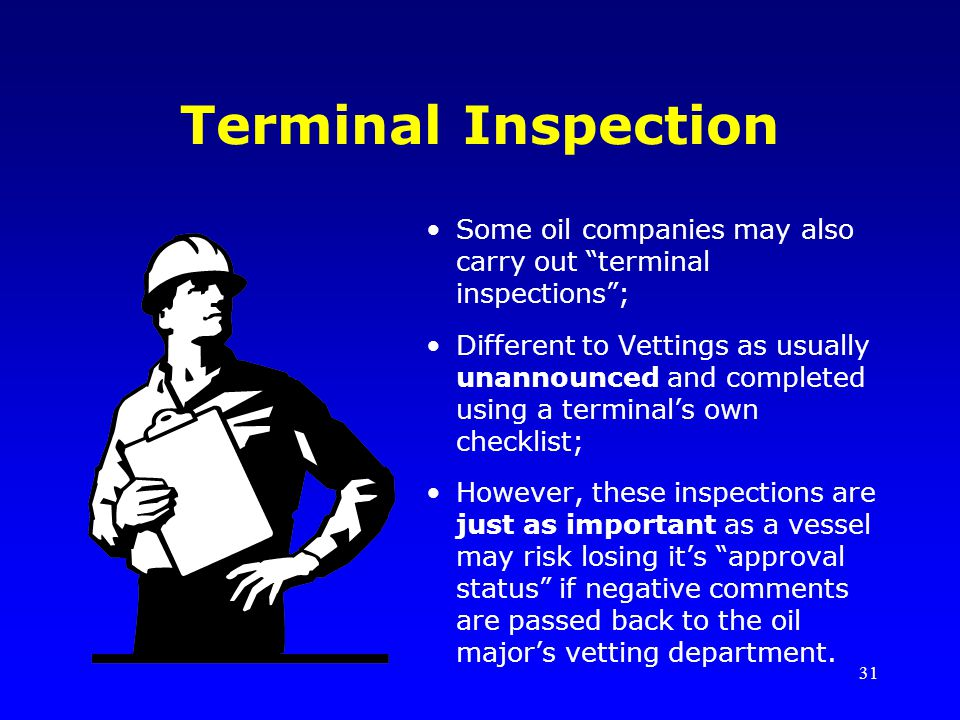 31 Terminal Inspection Some oil companies may also carry out terminal inspections; Different to Vettings as usually unannounced and completed using a