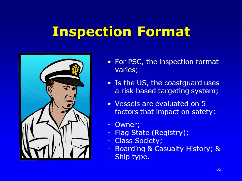 35 Inspection Format For PSC, the inspection format varies; Is the US, the coastguard uses a risk based targeting system; Vessels are evaluated on 5 factors that impact on safety: - -Owner; -Flag State (Registry); -Class Society; -Boarding & Casualty History; & -Ship type.