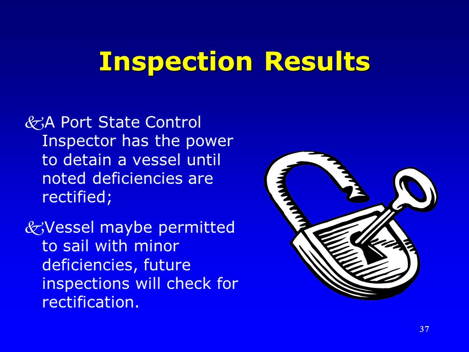 37 Inspection Results kA Port State Control Inspector has the power to detain a vessel until noted deficiencies are rectified; kVessel maybe permitted