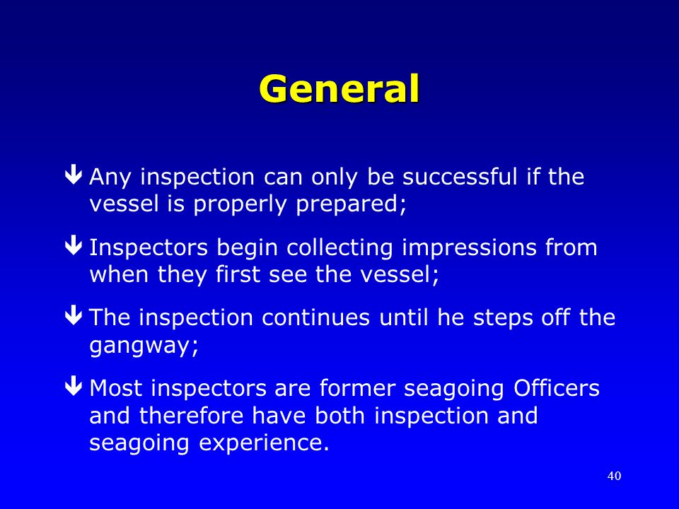 40 General êAny inspection can only be successful if the vessel is properly prepared; êInspectors begin collecting impressions from when they first se