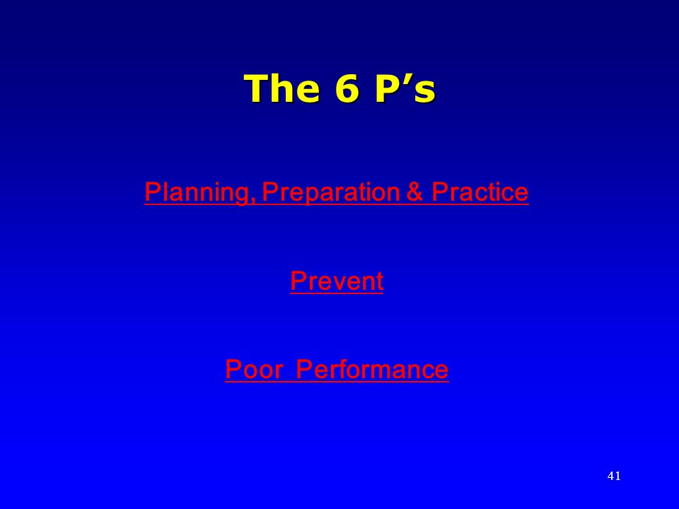 41 The 6 Ps Planning, Preparation & Practice Prevent Poor Performance