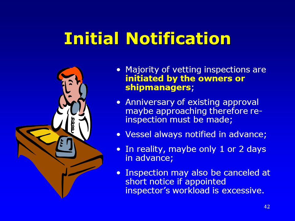 42 Initial Notification Majority of vetting inspections are initiated by the owners or shipmanagers; Anniversary of existing approval maybe approachin