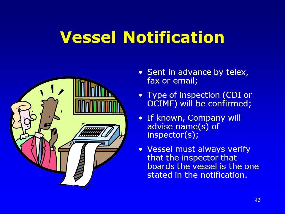 43 Vessel Notification Sent in advance by telex, fax or email; Type of inspection (CDI or OCIMF) will be confirmed; If known, Company will advise name(s) of inspector(s); Vessel must always verify that the inspector that boards the vessel is the one stated in the notification.