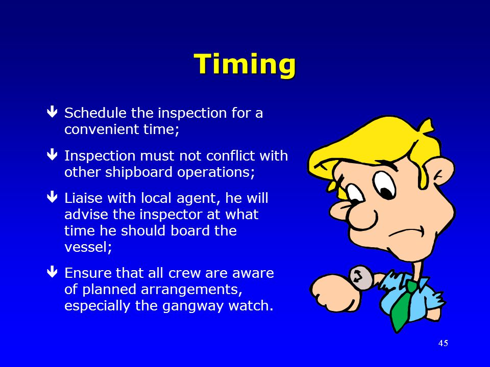 45 Timing êSchedule the inspection for a convenient time; êInspection must not conflict with other shipboard operations; êLiaise with local agent, he