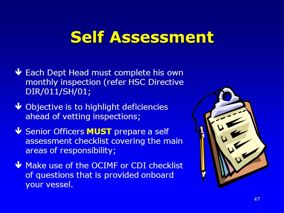 47 Self Assessment êEach Dept Head must complete his own monthly inspection (refer HSC Directive DIR/011/SH/01; êObjective is to highlight deficiencie