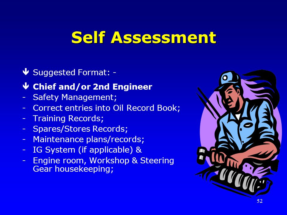 52 Self Assessment êSuggested Format: - êChief and/or 2nd Engineer -Safety Management; -Correct entries into Oil Record Book; -Training Records; -Spares/Stores Records; -Maintenance plans/records; -IG System (if applicable) & -Engine room, Workshop & Steering Gear housekeeping;
